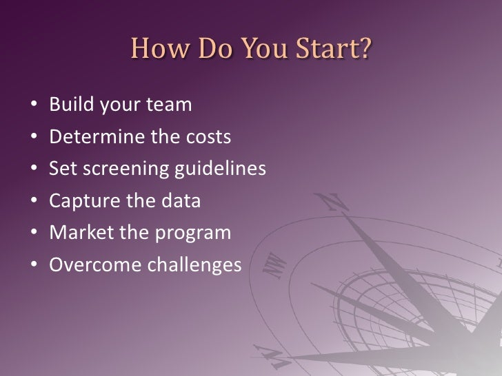 How Do You Start?<br />Build your team<br />Determine the costs<br />Set screening guidelines<br />Capture the data<br />M...