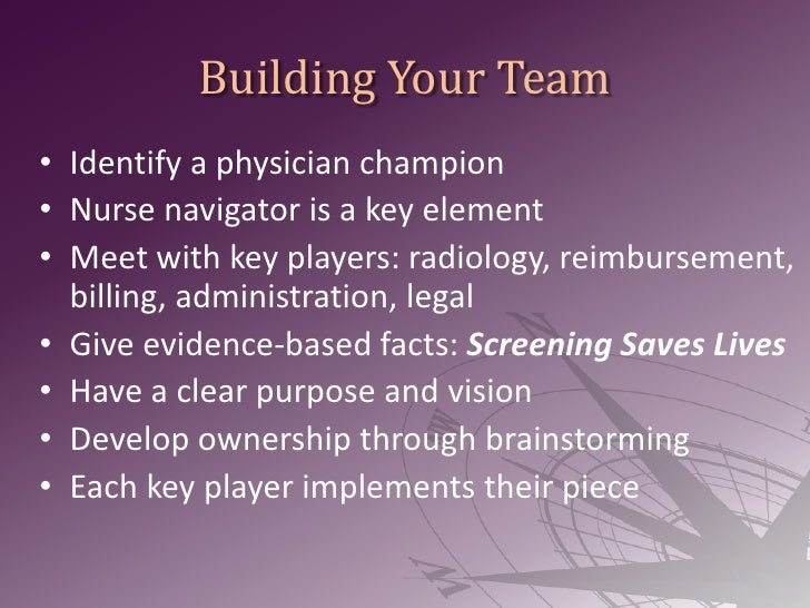 Building Your Team<br />Identify a physician champion<br />Nurse navigator is a key element<br />Meet with key players: ra...