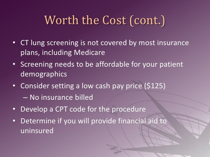 Worth the Cost (cont.)<br />CT lung screening is not covered by most insurance plans, including Medicare<br />Screening ne...