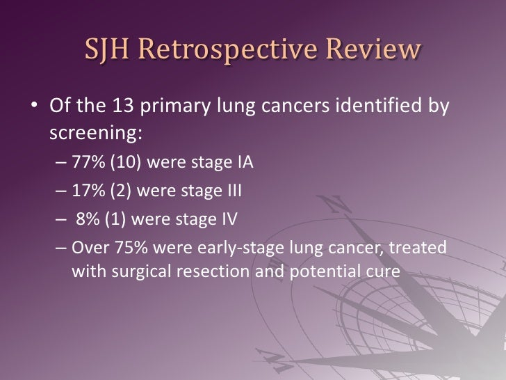 SJH Retrospective Review<br />Of the 13 primary lung cancers identified by screening:<br />77% (10) were stage IA <br />17...