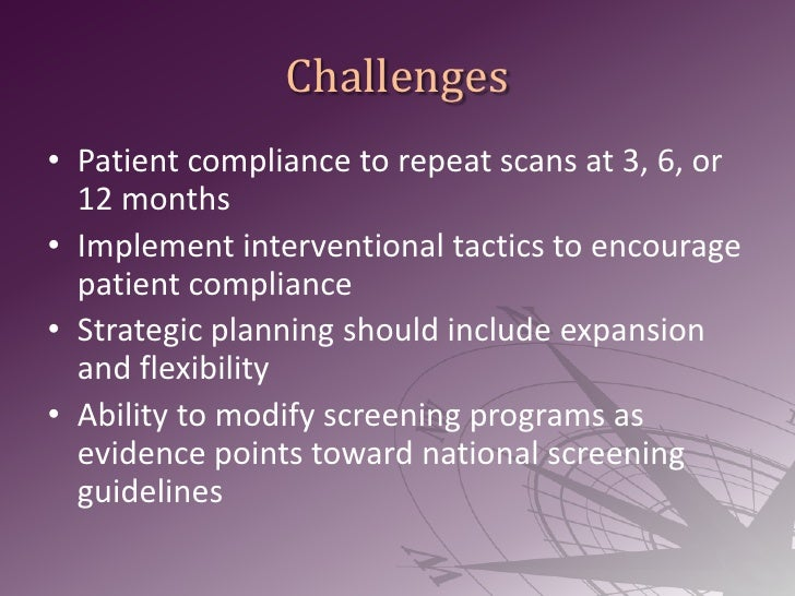 Challenges<br />Patient compliance to repeat scans at 3, 6, or 12 months<br />Implement interventional tactics to encourag...