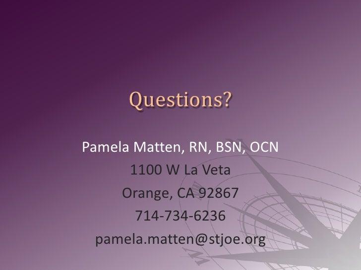 Questions?<br />Pamela Matten, RN, BSN, OCN<br />1100 W La Veta<br />Orange, CA 92867<br />714-734-6236<br />pamela.matten...