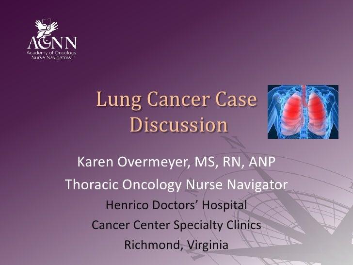 Lung Cancer Case Discussion<br />Karen Overmeyer, MS, RN, ANP<br />Thoracic Oncology Nurse Navigator<br />Henrico Doctors'...