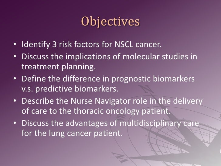Objectives<br />Identify 3 risk factors for NSCL cancer.<br />Discuss the implications of molecular studies in treatment p...