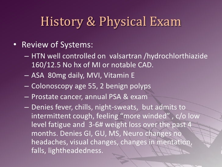 History & Physical Exam<br />Review of Systems:<br />HTN well controlled on  valsartran /hydrochlorthiazide 160/12.5 No hx...
