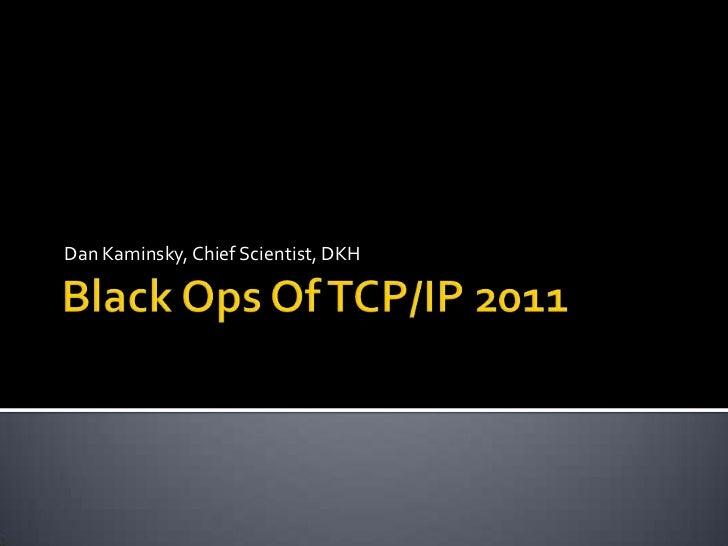 Black Ops Of TCP/IP 2011<br />Dan Kaminsky, Chief Scientist, DKH<br />