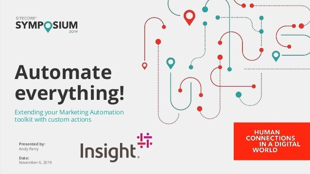 Presented by: Andy Parry Date: November 6, 2019 Automate everything! Extending your Marketing Automation toolkit with cust...