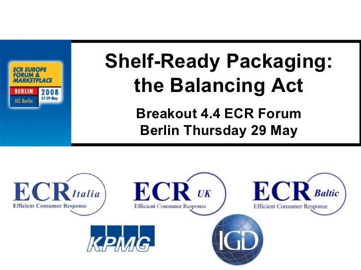 Shelf-Ready Packaging:   the Balancing Act    Breakout 4.4 ECR Forum    Berlin Thursday 29 May