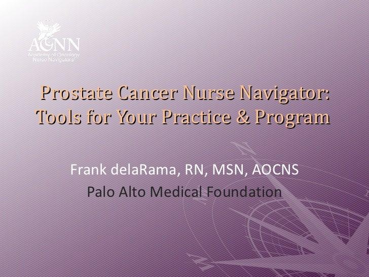 Prostate Cancer Nurse Navigator: Tools for Your Practice & Program  Frank delaRama, RN, MSN, AOCNS Palo Alto Medical Found...