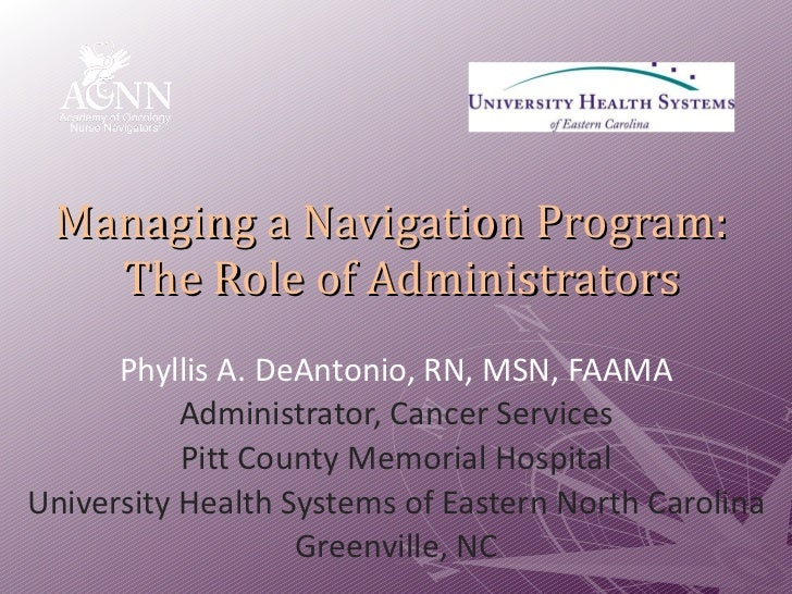 Managing a Navigation Program:   The Role of Administrators Phyllis A. DeAntonio, RN, MSN, FAAMA Administrator, Cancer Ser...