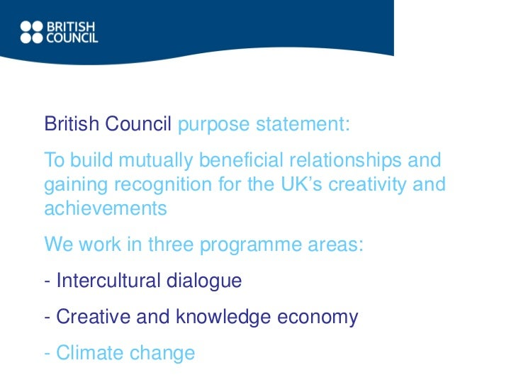 British Council purpose statement:To build mutually beneficial relationships andgaining recognition for the UK's creativit...