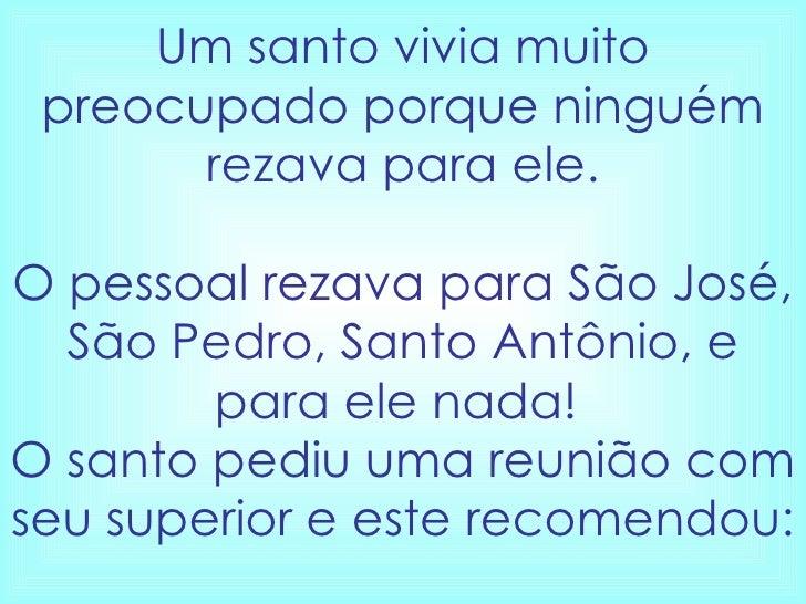 Um santo vivia muito preocupado porque ninguém rezava para ele. O pessoal rezava para São José, São Pedro, Santo Antônio, ...