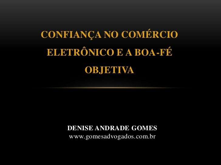 CONFIANÇA NO COMÉRCIO ELETRÔNICO E A BOA-FÉ OBJETIVA<br />DENISE ANDRADE GOMESwww.gomesadvogados.com.br<br />