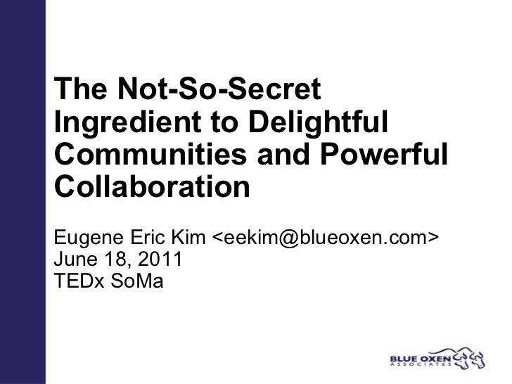 The Not-So-Secret Ingredient to Delightful Communities and Powerful Collaboration Eugene Eric Kim <eekim@blueoxen.com> Jun...