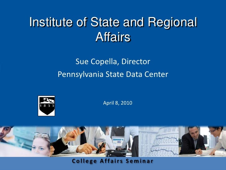Institute of State and Regional Affairs<br />Sue Copella, Director <br />Pennsylvania State Data Center<br />April 8, 2010...