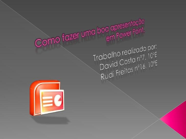 Como fazer uma boa apresentação em PowerPoint.<br />Trabalho realizado por:<br />David Costa nº7, 10ºE<br />Rudi Freitas n...
