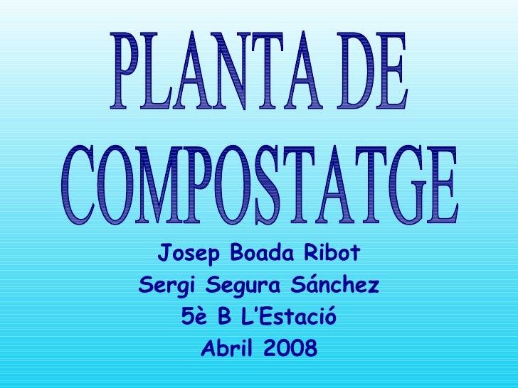 PLANTA DE  COMPOSTATGE Josep Boada Ribot Sergi Segura Sánchez 5è B L'Estació Abril 2008