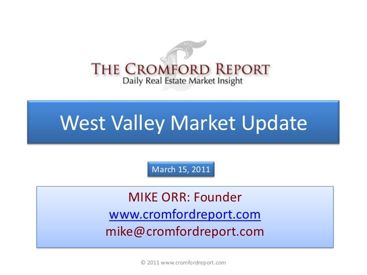 West Valley Market Update<br />March 15, 2011<br />MIKE ORR: Founder<br />www.cromfordreport.com<br />mike@cromfordreport....