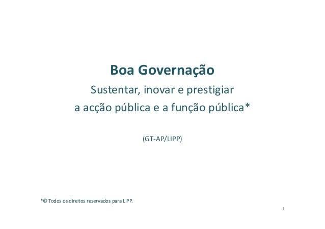 Boa Governação Sustentar, inovar e prestigiar a acção pública e a função pública* (GT-AP/LIPP) *© Todos os direitos reserv...