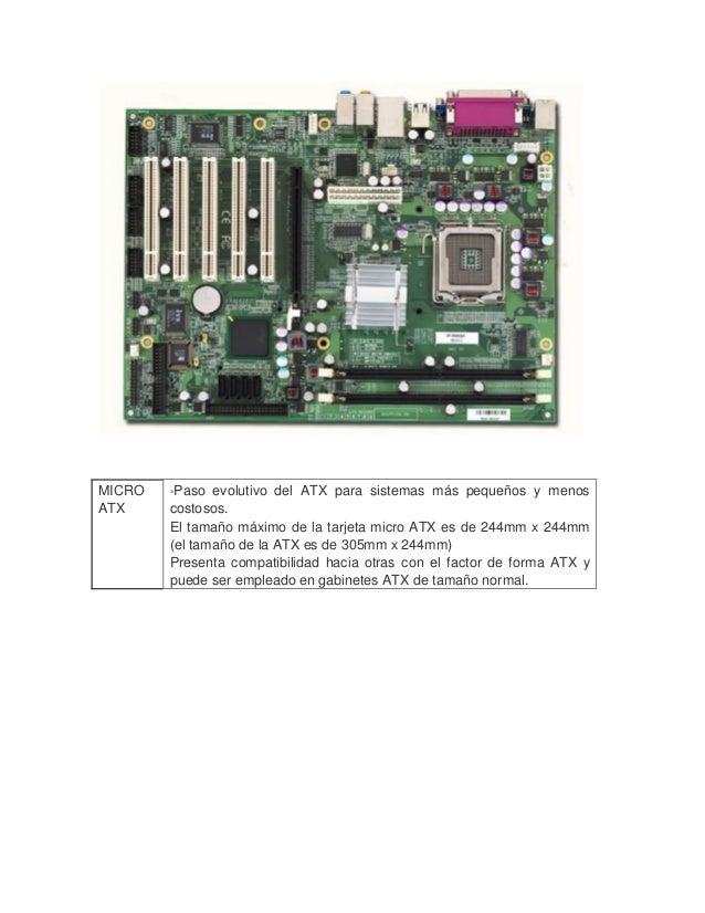 MICRO ATX  *Paso evolutivo del ATX para sistemas más pequeños y menos costosos.  El tamaño máximo de la tarjeta micro AT...