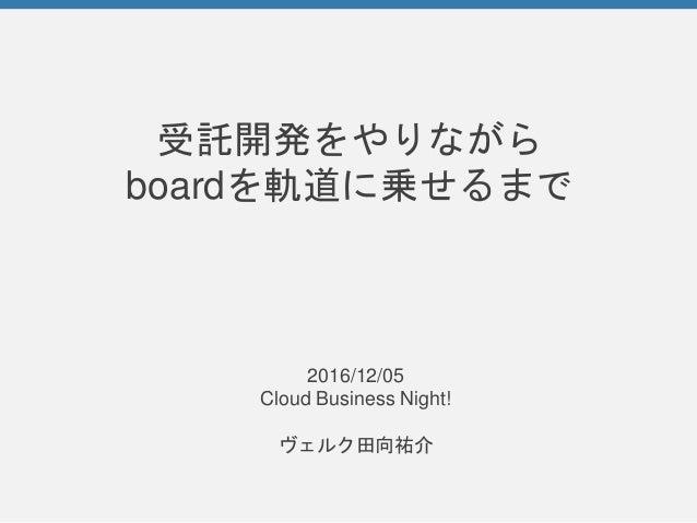受託開発をやりながら boardを軌道に乗せるまで 2016/12/05 Cloud Business Night! ヴェルク田向祐介