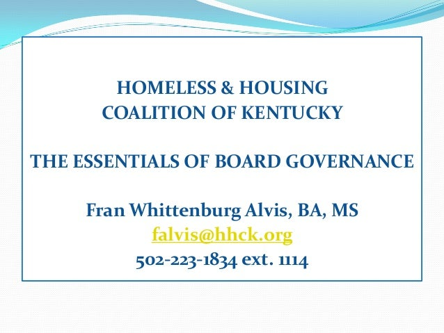 HOMELESS & HOUSINGCOALITION OF KENTUCKYTHE ESSENTIALS OF BOARD GOVERNANCEFran Whittenburg Alvis, BA, MSfalvis@hhck.org502-...