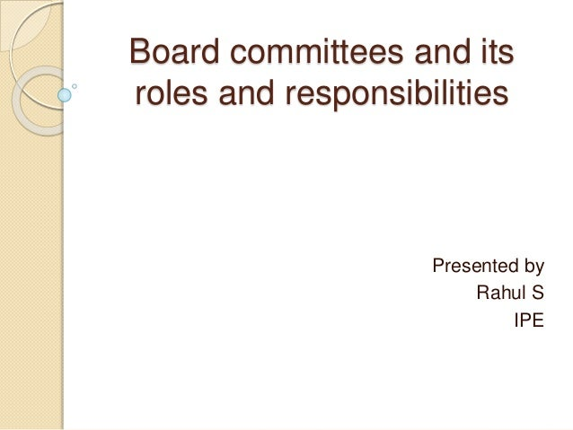 Board committees and its roles and responsibilities Presented by Rahul S IPE