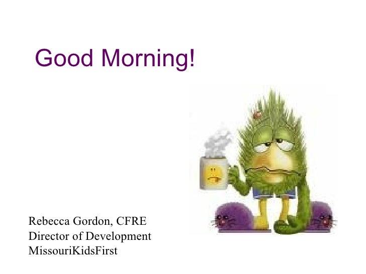 Good Morning!     Rebecca Gordon, CFRE Director of Development MissouriKidsFirst