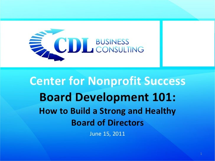 Center for Nonprofit Success Board Development 101: How to Build a Strong and Healthy Board of Directors June 15, 2011