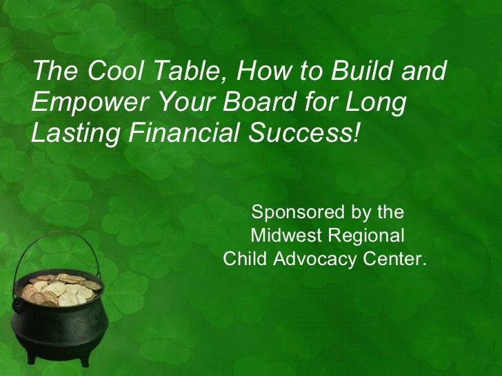 <ul><li>The Cool Table, How to Build and Empower Your Board for Long Lasting Financial Success! </li></ul>Sponsored by the...