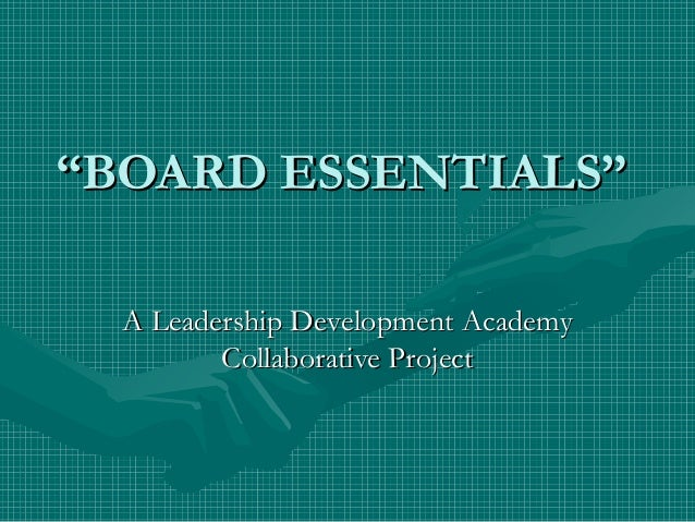 """""BOARD ESSENTIALS""BOARD ESSENTIALS"" A Leadership Development AcademyA Leadership Development Academy Collaborative Projec..."