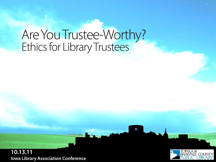 Are You Trustee-Worthy?     Ethics for Library Trustees10.13.11Iowa Library Association Conference