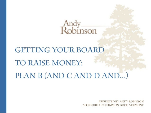 Getting Your Board to Raise Money: Plan B (and C and D and…) Presented by Andy Robinson Sponsored by Common Good Vermont