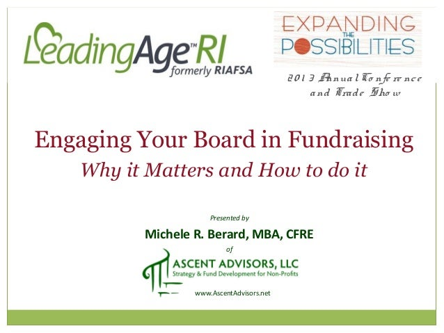 Presented by Michele R. Berard, MBA, CFRE of www.AscentAdvisors.net Engaging Your Board in Fundraising Why it Matters and ...
