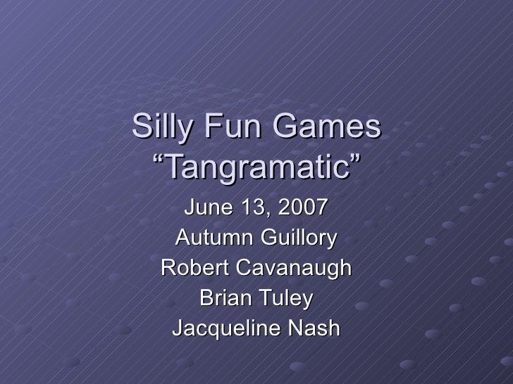 "Silly Fun Games ""Tangramatic"" June 13, 2007 Autumn Guillory Robert Cavanaugh Brian Tuley Jacqueline Nash"