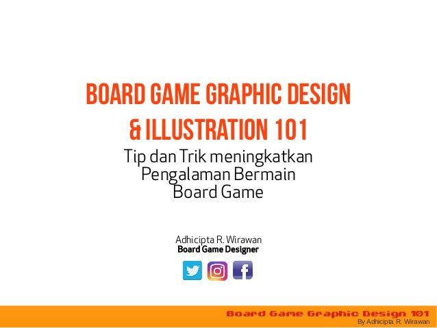 Board Game Graphic Design 101 By Adhicipta R. Wirawan Board Game Graphic Design & illustration 101 Tip danTrik meningkatka...