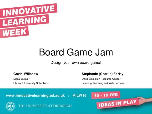 Board Game Jam Design your own board game! Gavin Willshaw Stephanie (Charlie) Farley Digital Curator Open Education Resour...