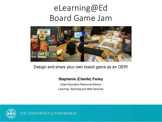 eLearning@Ed Board Game Jam Design and share your own board game as an OER! Stephanie (Charlie) Farley Open Education Reso...