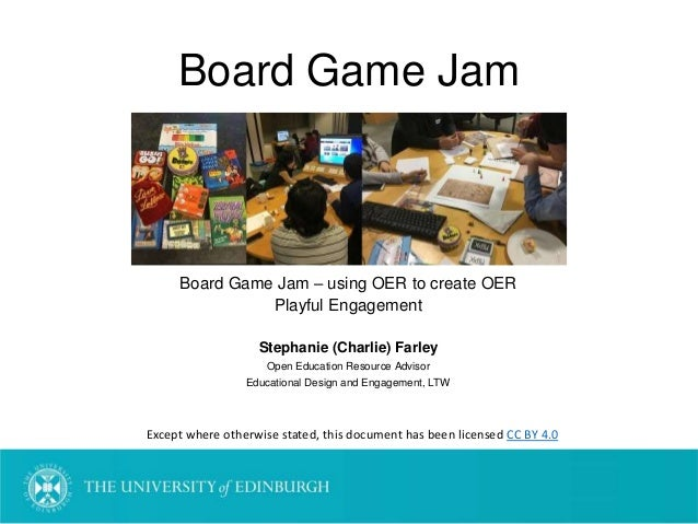 Board Game Jam Board Game Jam – using OER to create OER Playful Engagement Stephanie (Charlie) Farley Open Education Resou...