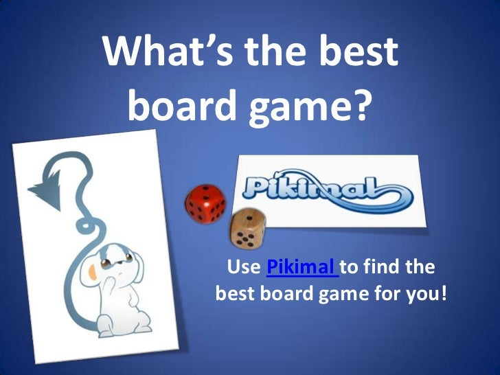 What's the best board game?<br />Use Pikimal to find the best board game for you!<br />