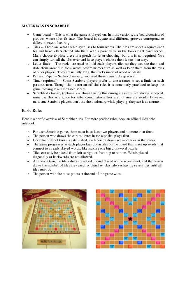 MATERIALS IN SCRABBLE Game board -- This is what the game is played on. In most versions, the board consists of grooves wh...