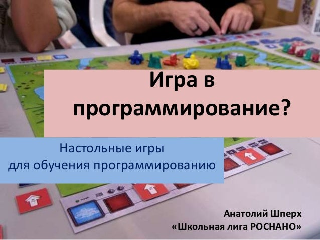 Игра в  программирование?  Настольные игры  для обучения программированию  Анатолий Шперх  «Школьная лига РОСНАНО»