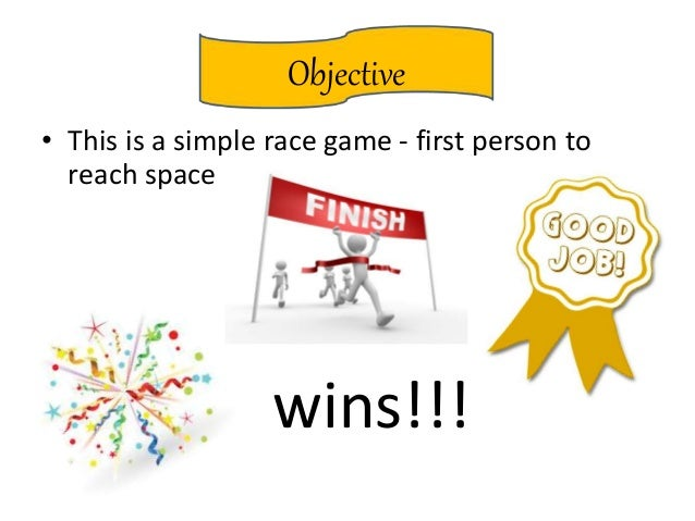 Objective • This is a simple race game - first person to reach space wins!!!