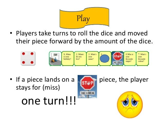 Play • Players take turns to roll the dice and moved their piece forward by the amount of the dice. • If a piece lands on ...