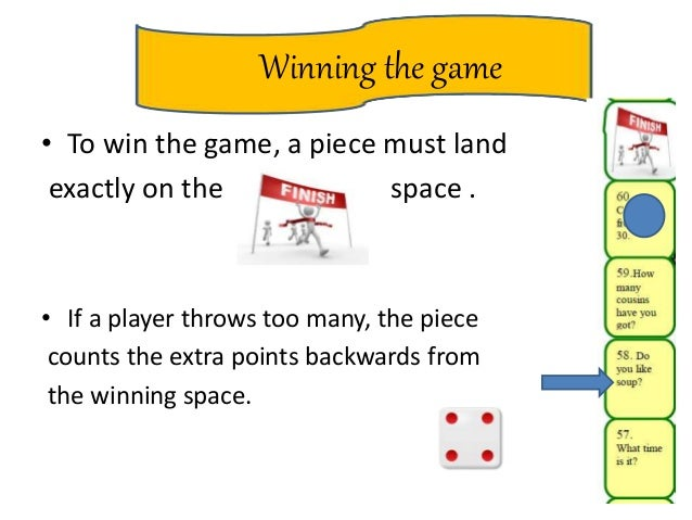 Winning the game • To win the game, a piece must land exactly on the space . • If a player throws too many, the piece coun...
