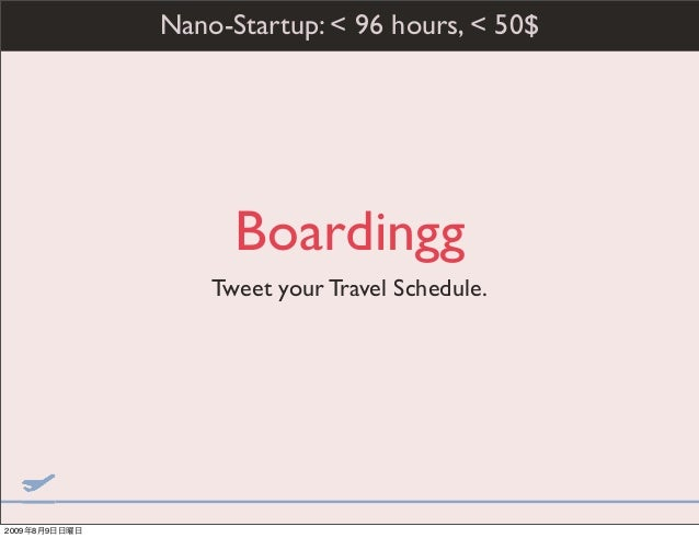Boardingg Tweet your Travel Schedule. Nano-Startup: < 96 hours, < 50$ 2009年8月9日日曜日