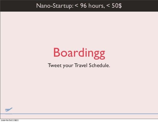 Boardingg Tweet your Travel Schedule. Nano-Startup: < 96 hours, < 50$ 2009年8月9日日曜日