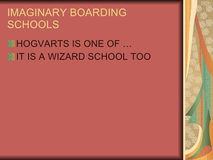 IMAGINARY BOARDING SCHOOLS <ul><li>HOGVARTS IS ONE OF … </li></ul><ul><li>IT IS A WIZARD SCHOOL TOO  </li></ul>