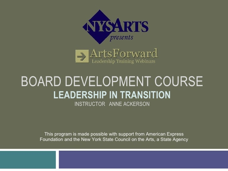 BOARD DEVELOPMENT COURSE LEADERSHIP IN TRANSITION INSTRUCTOR  ANNE ACKERSON This program is made possible with support fro...