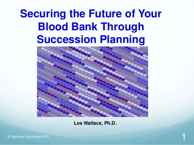 Securing the Future of Your Blood Bank Through Succession Planning © Signature Resources 2015 Les Wallace, Ph.D. 1